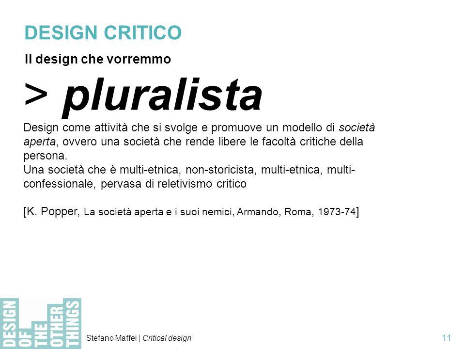 Stefano Maffei | Critical design 11 > pluralista Design come attività che si svolge e promuove un modello di società aperta, ovvero una società che re