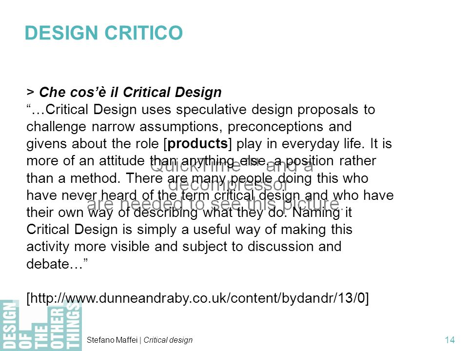 Stefano Maffei | Critical design 14 > Che cosè il Critical Design …Critical Design uses speculative design proposals to challenge narrow assumptions, preconceptions and givens about the role [products] play in everyday life.