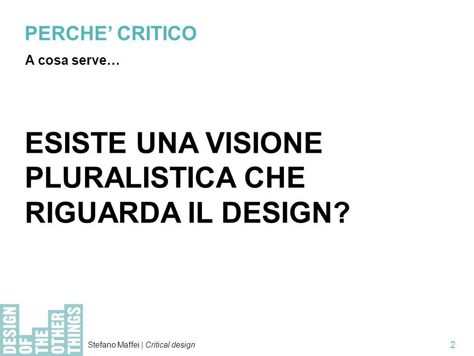 Stefano Maffei | Critical design 2 PERCHE CRITICO A cosa serve… ESISTE UNA VISIONE PLURALISTICA CHE RIGUARDA IL DESIGN?