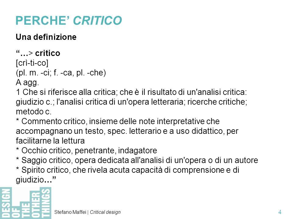 Stefano Maffei | Critical design 4 PERCHE CRITICO Una definizione …> critico [crì-ti-co] (pl. m. -ci; f. -ca, pl. -che) A agg. 1 Che si riferisce alla