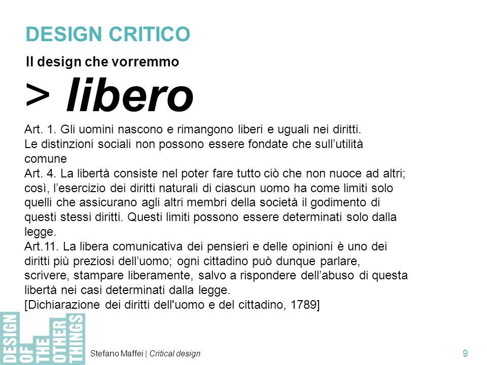 Stefano Maffei | Critical design 9 > libero Art. 1. Gli uomini nascono e rimangono liberi e uguali nei diritti. Le distinzioni sociali non possono ess