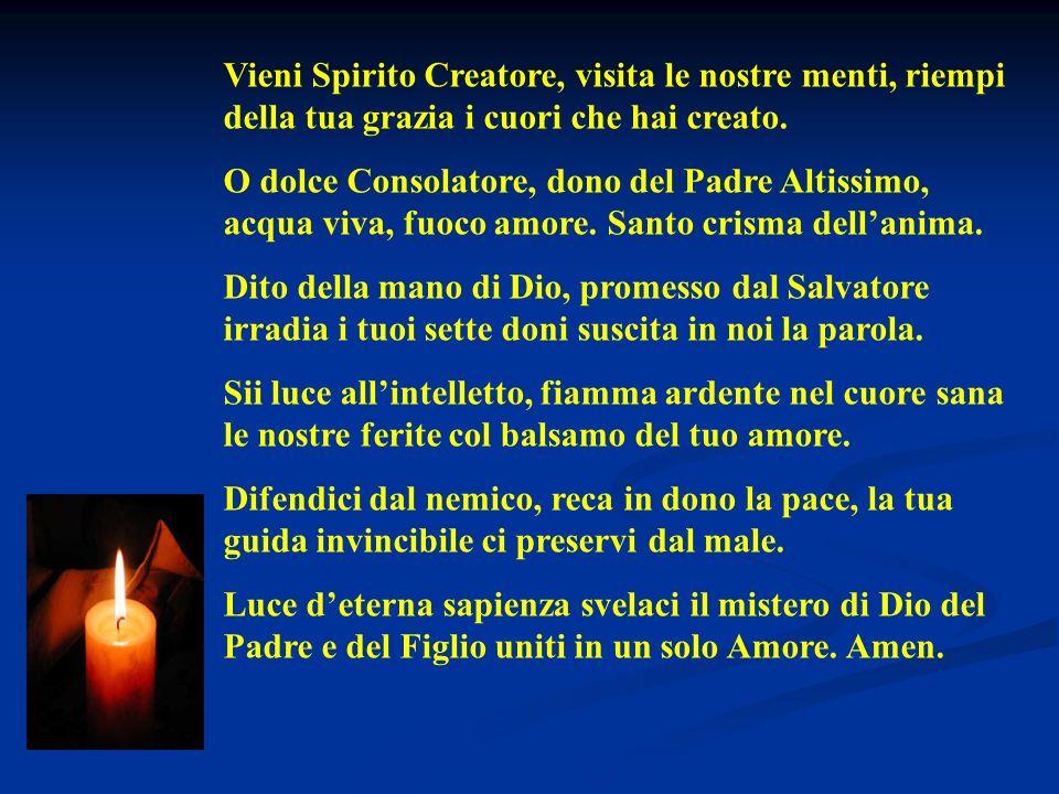 Vieni Spirito Creatore, visita le nostre menti, riempi della tua grazia i cuori che hai creato. O dolce Consolatore, dono del Padre Altissimo, acqua v