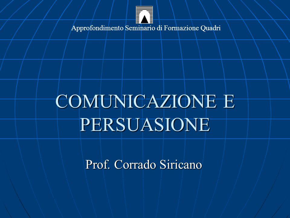 COMUNICAZIONE E PERSUASIONE Prof. Corrado Siricano Approfondimento Seminario di Formazione Quadri
