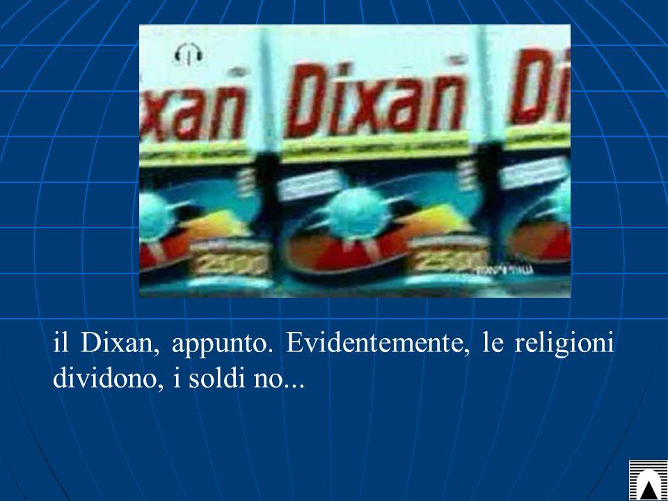 il Dixan, appunto. Evidentemente, le religioni dividono, i soldi no...