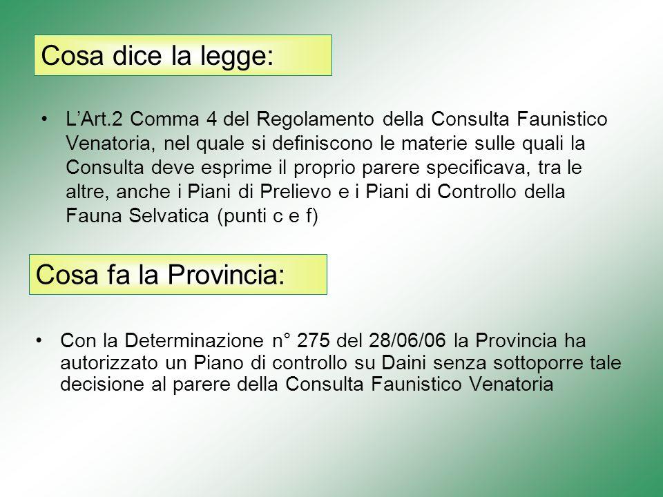LArt.2 Comma 4 del Regolamento della Consulta Faunistico Venatoria, nel quale si definiscono le materie sulle quali la Consulta deve esprime il proprio parere specificava, tra le altre, anche i Piani di Prelievo e i Piani di Controllo della Fauna Selvatica (punti c e f) Con la Determinazione n° 275 del 28/06/06 la Provincia ha autorizzato un Piano di controllo su Daini senza sottoporre tale decisione al parere della Consulta Faunistico Venatoria Cosa dice la legge: Cosa fa la Provincia: