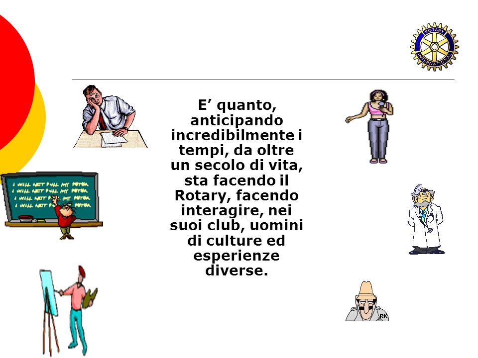 E quanto, anticipando incredibilmente i tempi, da oltre un secolo di vita, sta facendo il Rotary, facendo interagire, nei suoi club, uomini di culture