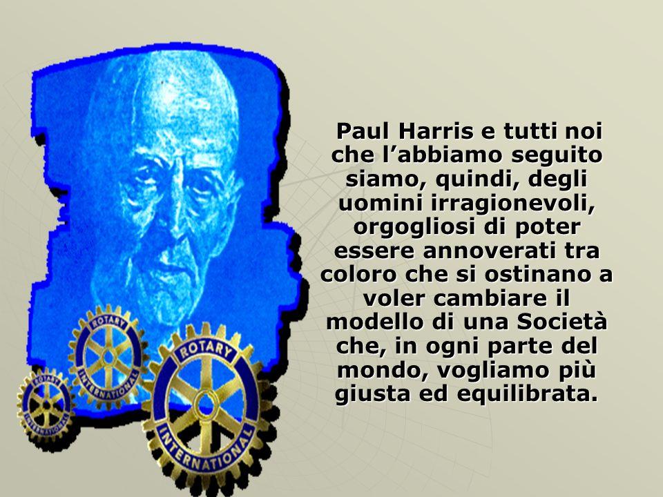Paul Harris e tutti noi che labbiamo seguito siamo, quindi, degli uomini irragionevoli, orgogliosi di poter essere annoverati tra coloro che si ostina