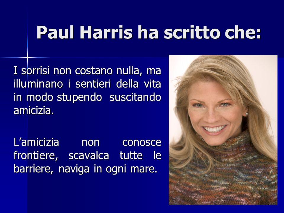 Paul Harris ha scritto che: I sorrisi non costano nulla, ma illuminano i sentieri della vita in modo stupendo suscitando amicizia. I sorrisi non costa