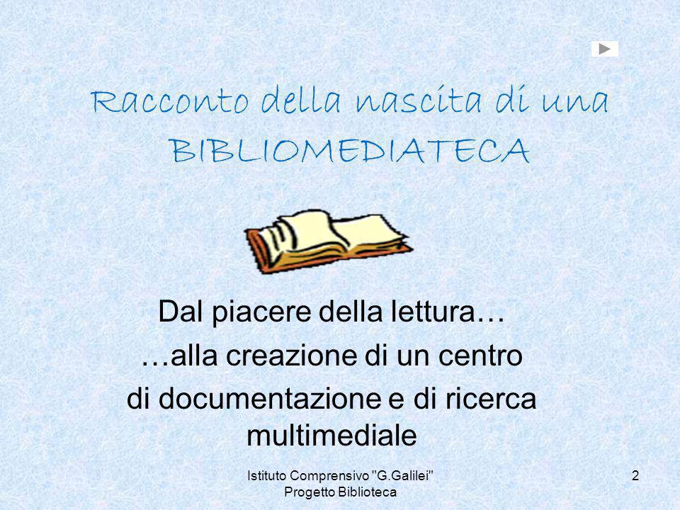 Istituto Comprensivo G.Galilei Progetto Biblioteca 3 Il nostro Progetto prendeva spunto da due frasi, per noi significative… BIBLIOTECHE Fondare biblioteche è come costruire ancora granai pubblici, ammassare riserve contro un inverno dello spirito che, da molti indizi, mio malgrado, vedo venire.