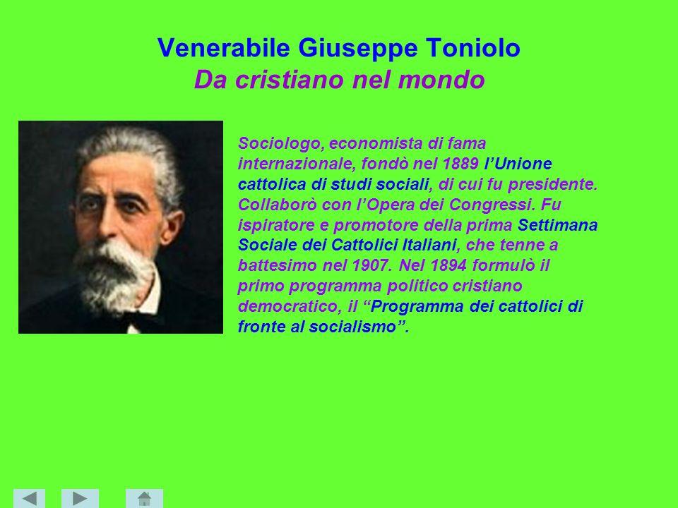 Venerabile Giuseppe Toniolo Da cristiano nel mondo Sociologo, economista di fama internazionale, fondò nel 1889 lUnione cattolica di studi sociali, di