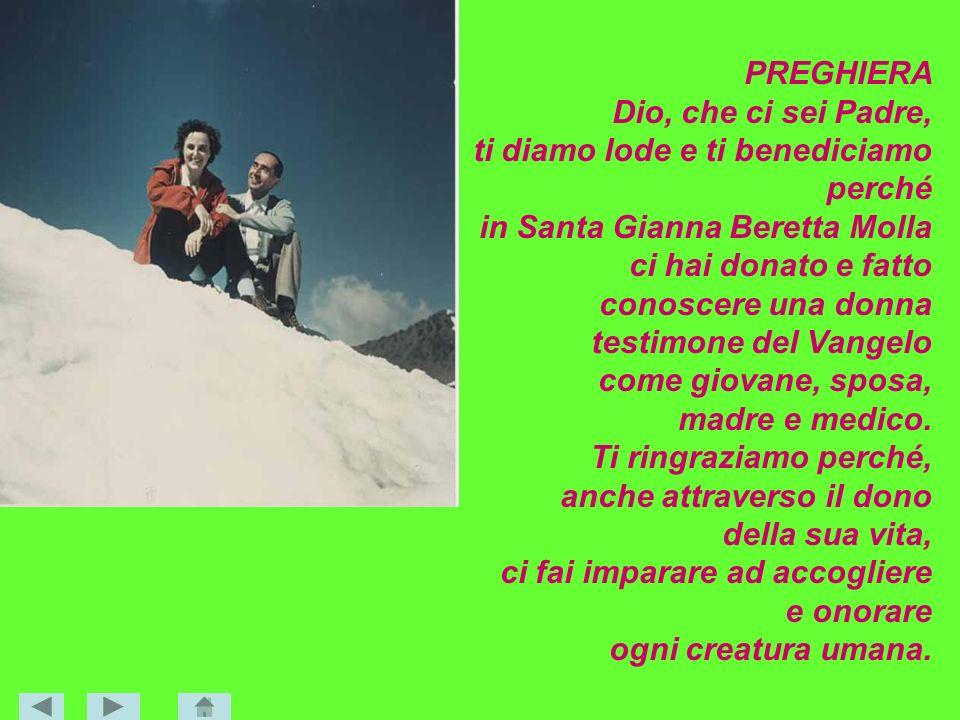 PREGHIERA Dio, che ci sei Padre, ti diamo lode e ti benediciamo perché in Santa Gianna Beretta Molla ci hai donato e fatto conoscere una donna testimo