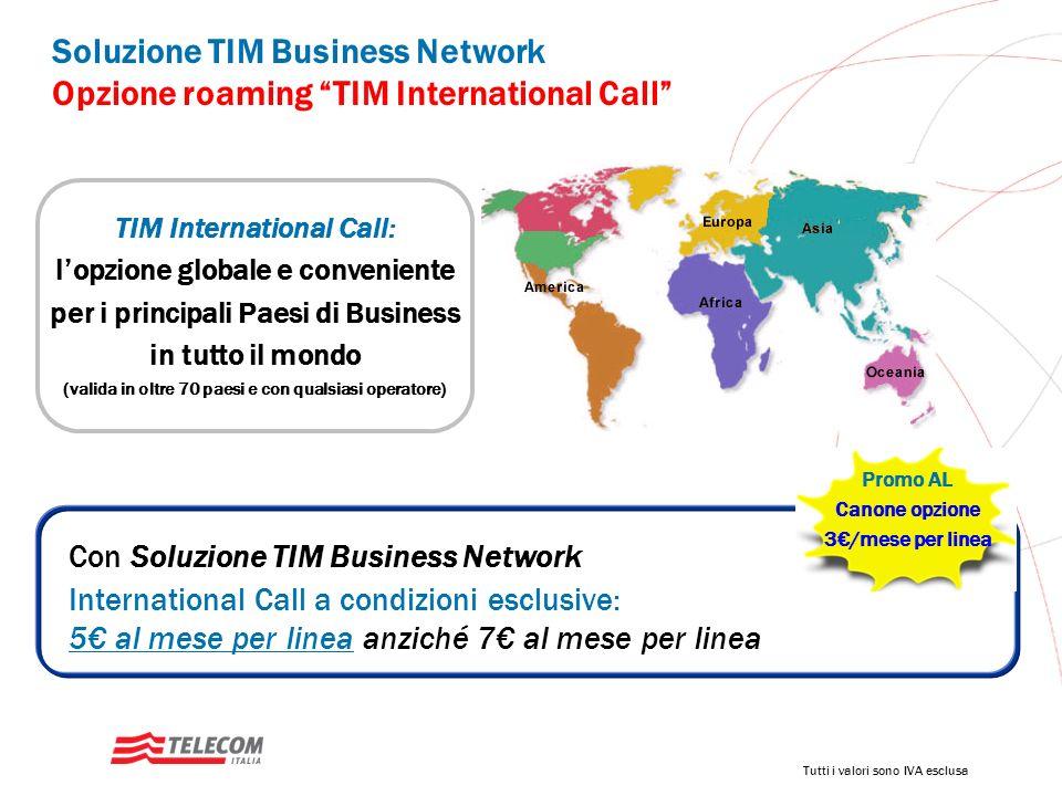 Soluzione TIM Business Network Opzione roaming TIM International Call TIM International Call: lopzione globale e conveniente per i principali Paesi di Business in tutto il mondo (valida in oltre 70 paesi e con qualsiasi operatore) Con Soluzione TIM Business Network lopzione International Call a condizioni esclusive: 5 al mese per linea anziché 7 al mese per linea Promo AL Canone opzione 3/mese per linea Tutti i valori sono IVA esclusa