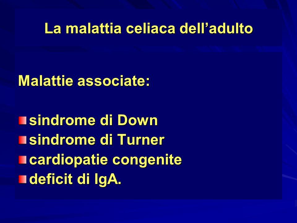 La malattia celiaca delladulto Malattie associate: sindrome di Down sindrome di Turner cardiopatie congenite deficit di IgA.