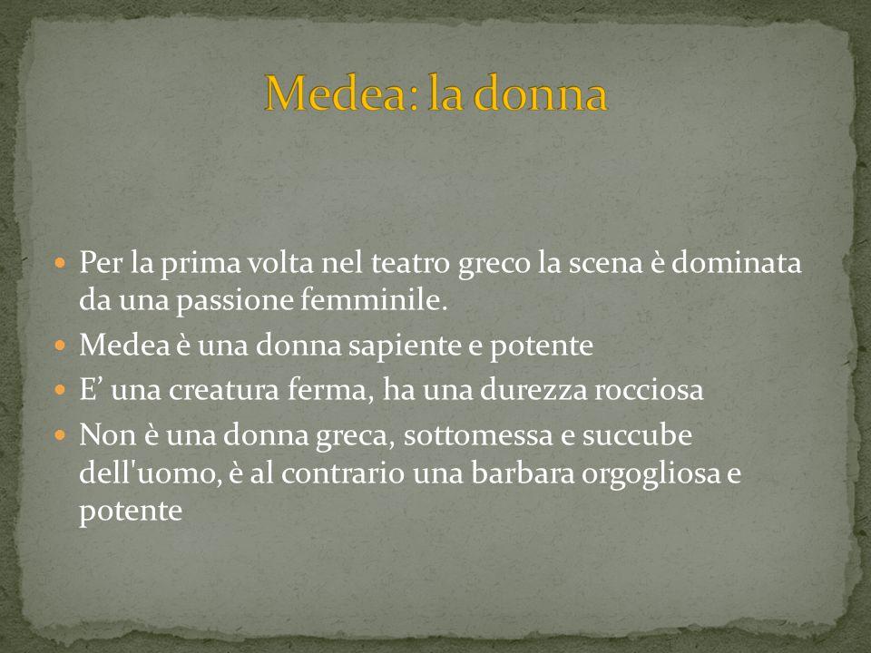 Per la prima volta nel teatro greco la scena è dominata da una passione femminile. Medea è una donna sapiente e potente E una creatura ferma, ha una d