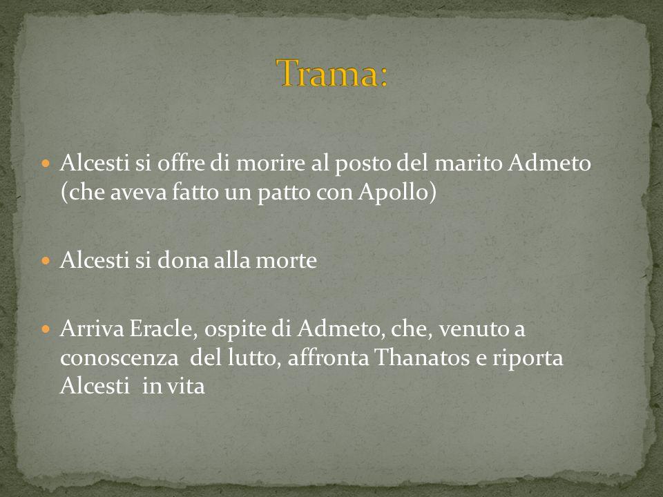 Alcesti si offre di morire al posto del marito Admeto (che aveva fatto un patto con Apollo) Alcesti si dona alla morte Arriva Eracle, ospite di Admeto