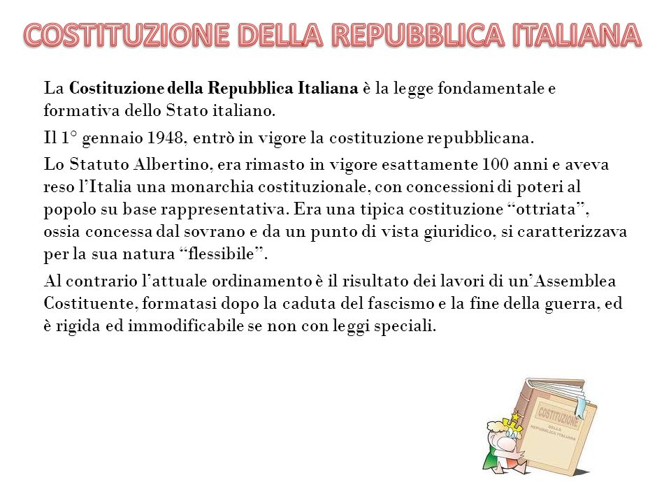 La Costituzione della Repubblica Italiana è la legge fondamentale e formativa dello Stato italiano.