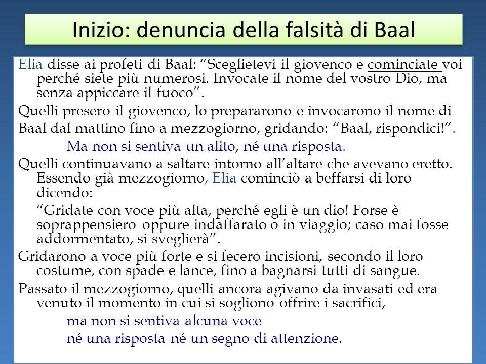 Inizio: denuncia della falsità di Baal Elia disse ai profeti di Baal: Sceglietevi il giovenco e cominciate voi perché siete più numerosi.