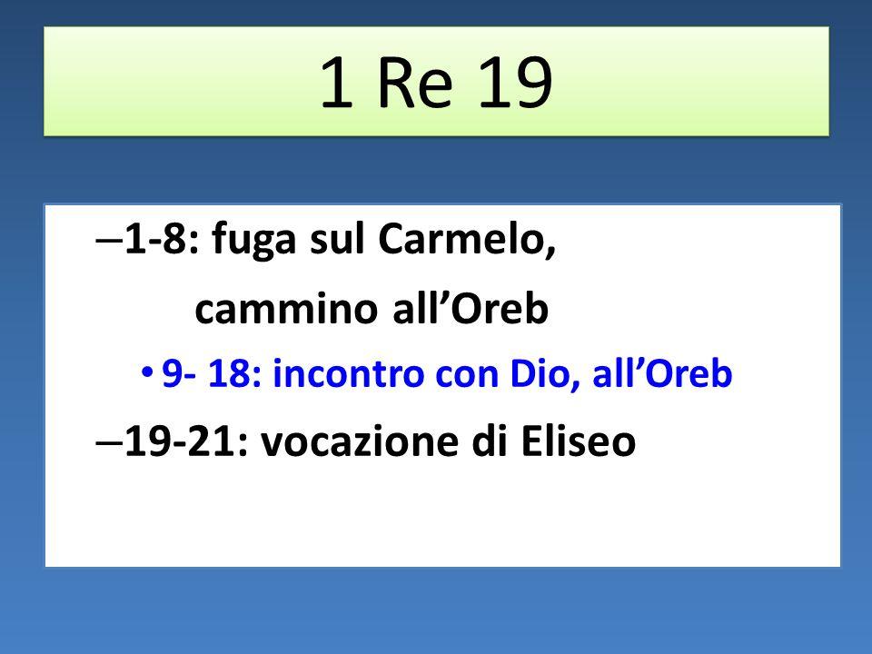 1 Re 19 – 1-8: fuga sul Carmelo, cammino allOreb 9- 18: incontro con Dio, allOreb – 19-21: vocazione di Eliseo