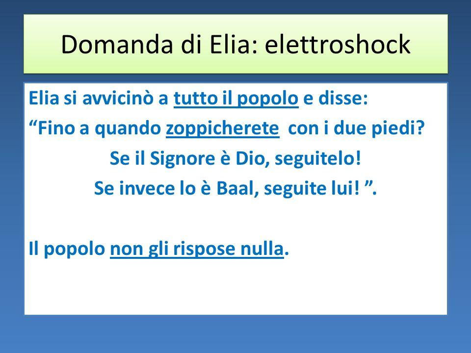 Domanda di Elia: elettroshock Elia si avvicinò a tutto il popolo e disse: Fino a quando zoppicherete con i due piedi.