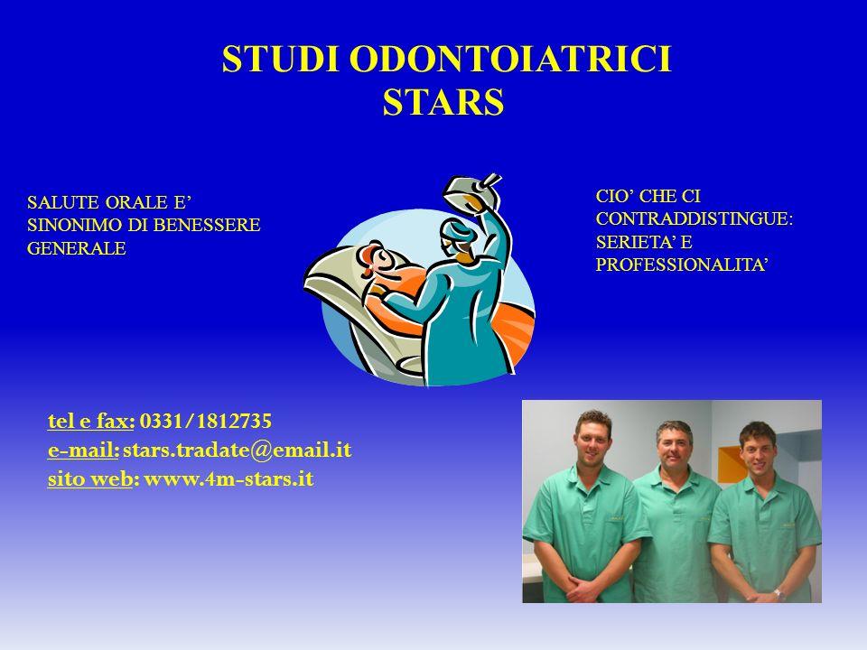 STUDI ODONTOIATRICI STARS SALUTE ORALE E SINONIMO DI BENESSERE GENERALE CIO CHE CI CONTRADDISTINGUE: SERIETA E PROFESSIONALITA tel e fax: 0331/1812735 e-mail: stars.tradate@email.it sito web: www.4m-stars.it