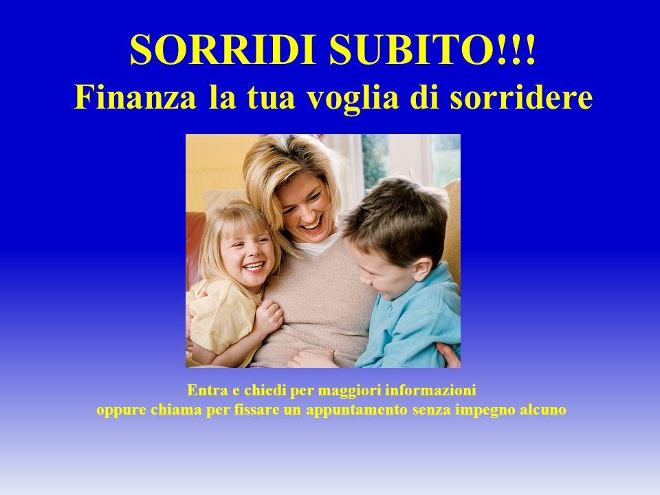 SORRIDI SUBITO!!! Finanza la tua voglia di sorridere Entra e chiedi per maggiori informazioni oppure chiama per fissare un appuntamento senza impegno