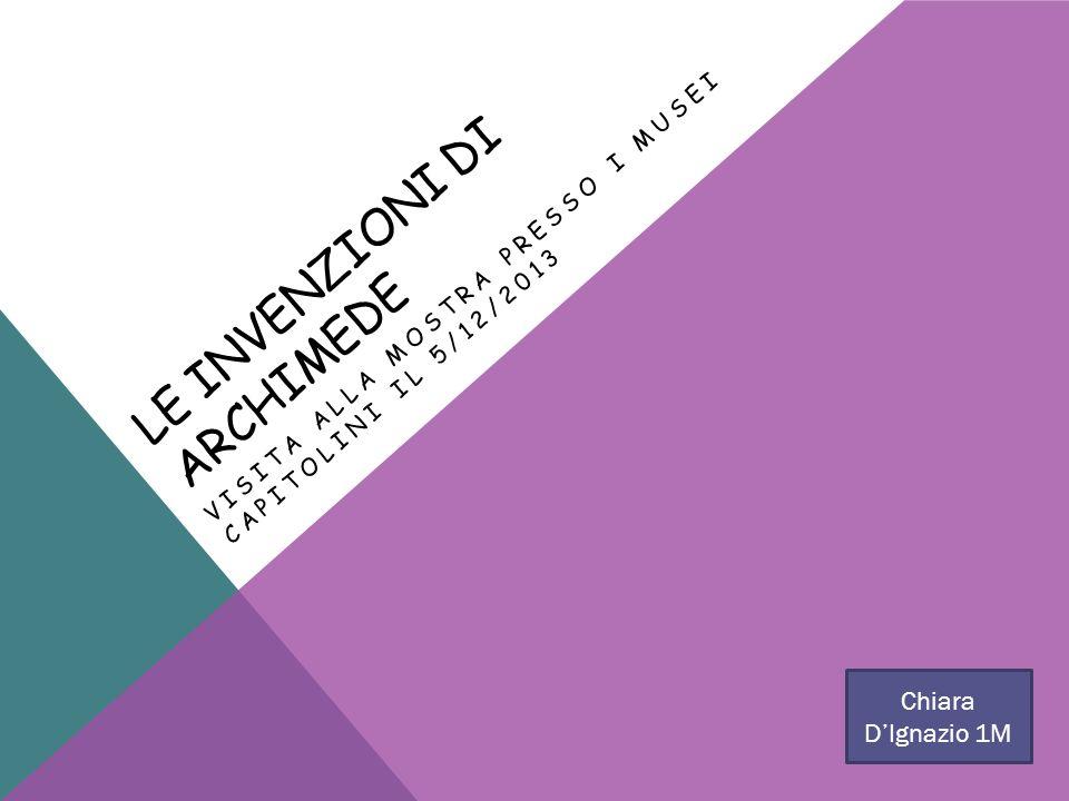 LE INVENZIONI DI ARCHIMEDE VISITA ALLA MOSTRA PRESSO I MUSEI CAPITOLINI IL 5/12/2013 Chiara DIgnazio 1M