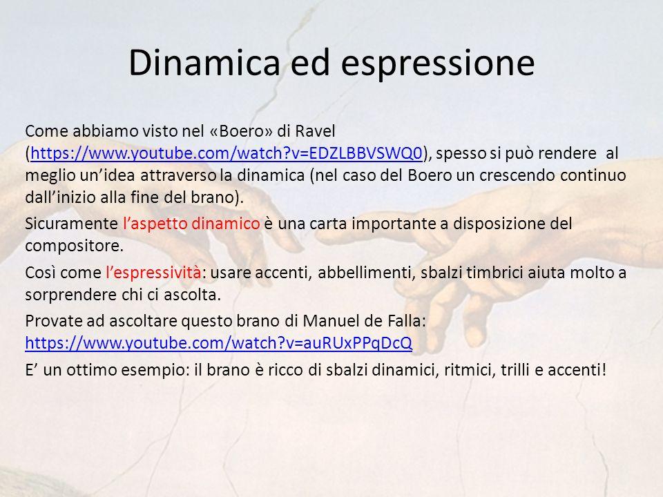 Dinamica ed espressione Come abbiamo visto nel «Boero» di Ravel (https://www.youtube.com/watch?v=EDZLBBVSWQ0), spesso si può rendere al meglio unidea attraverso la dinamica (nel caso del Boero un crescendo continuo dallinizio alla fine del brano).https://www.youtube.com/watch?v=EDZLBBVSWQ0 Sicuramente laspetto dinamico è una carta importante a disposizione del compositore.