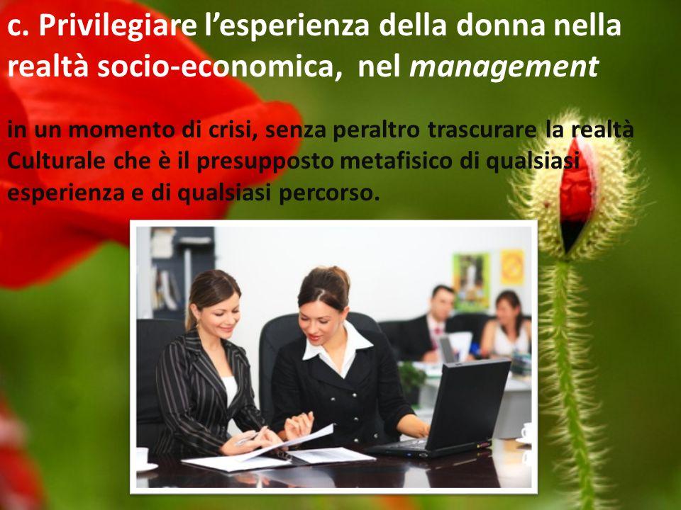 c. Privilegiare lesperienza della donna nella realtà socio-economica, nel management in un momento di crisi, senza peraltro trascurare la realtà Cultu