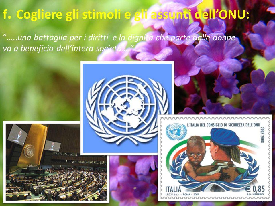 f. Cogliere gli stimoli e gli assunti dellONU: …..una battaglia per i diritti e la dignità che parte dalle donne va a beneficio dellintera società….