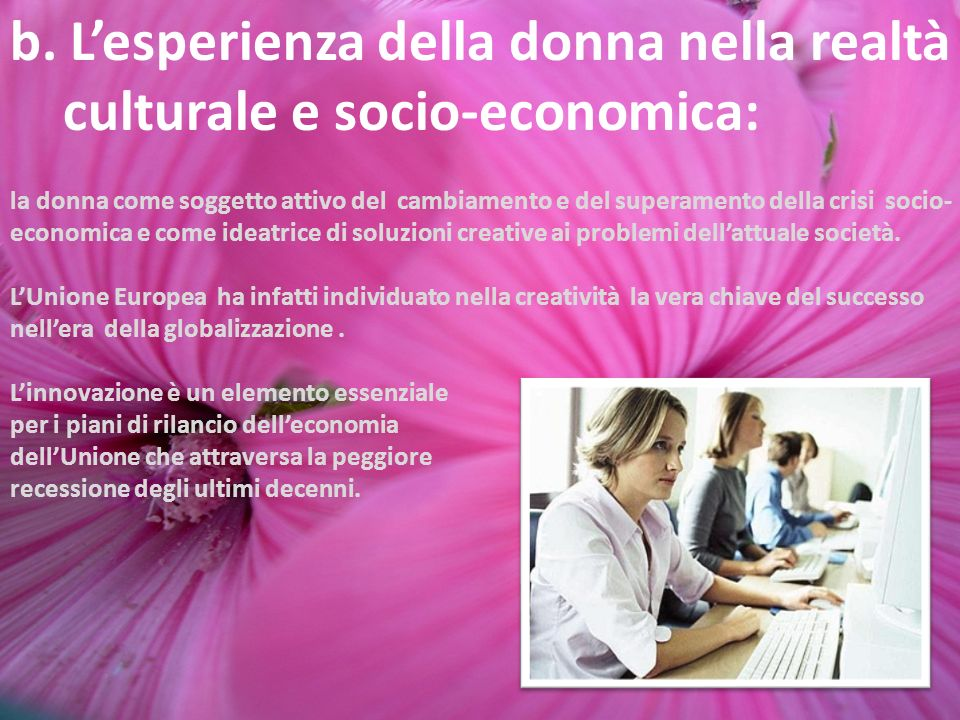 b. Lesperienza della donna nella realtà culturale e socio-economica: la donna come soggetto attivo del cambiamento e del superamento della crisi socio