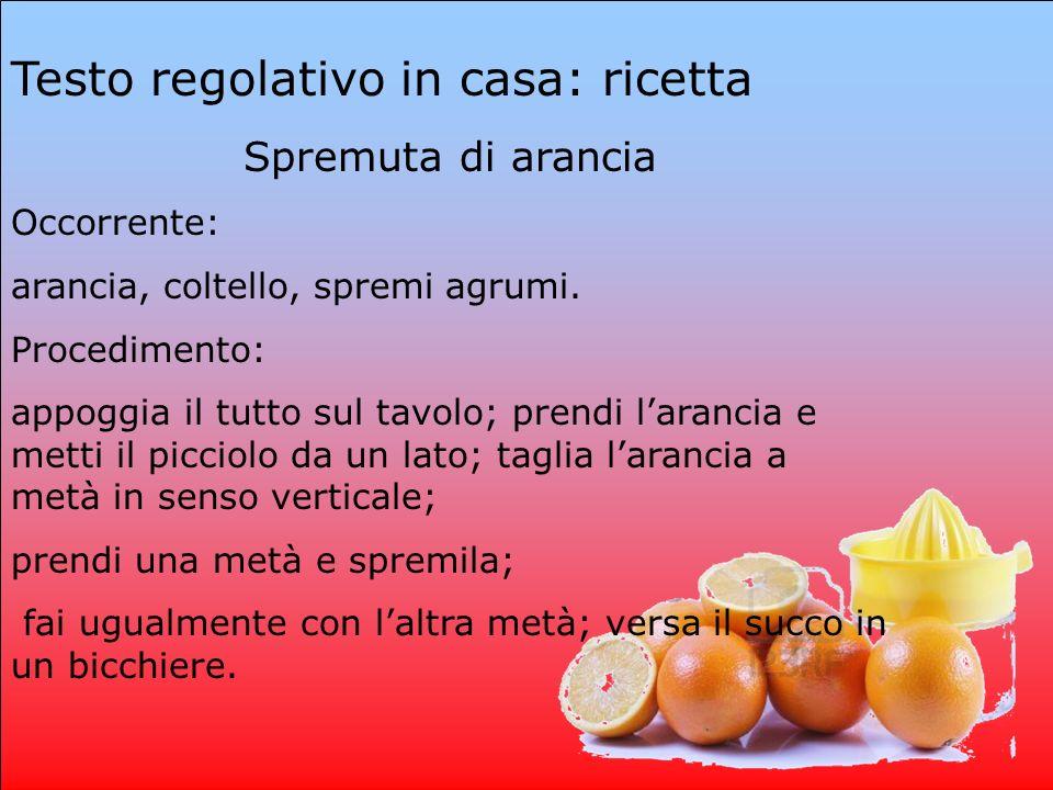 Testo regolativo in casa: ricetta Spremuta di arancia Occorrente: arancia, coltello, spremi agrumi. Procedimento: appoggia il tutto sul tavolo; prendi