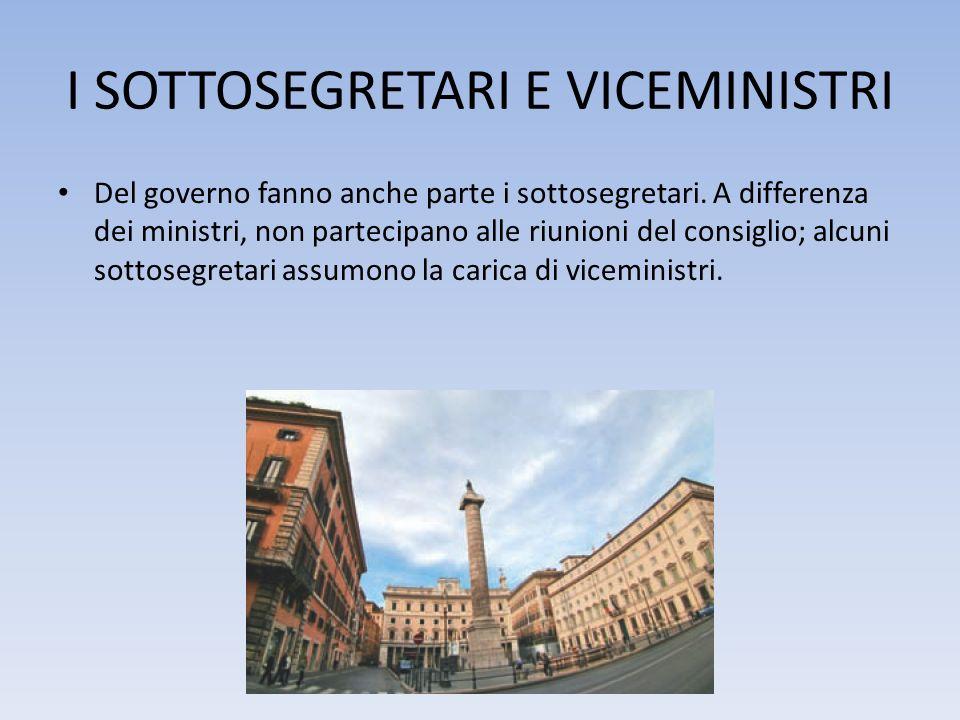 I SOTTOSEGRETARI E VICEMINISTRI Del governo fanno anche parte i sottosegretari. A differenza dei ministri, non partecipano alle riunioni del consiglio
