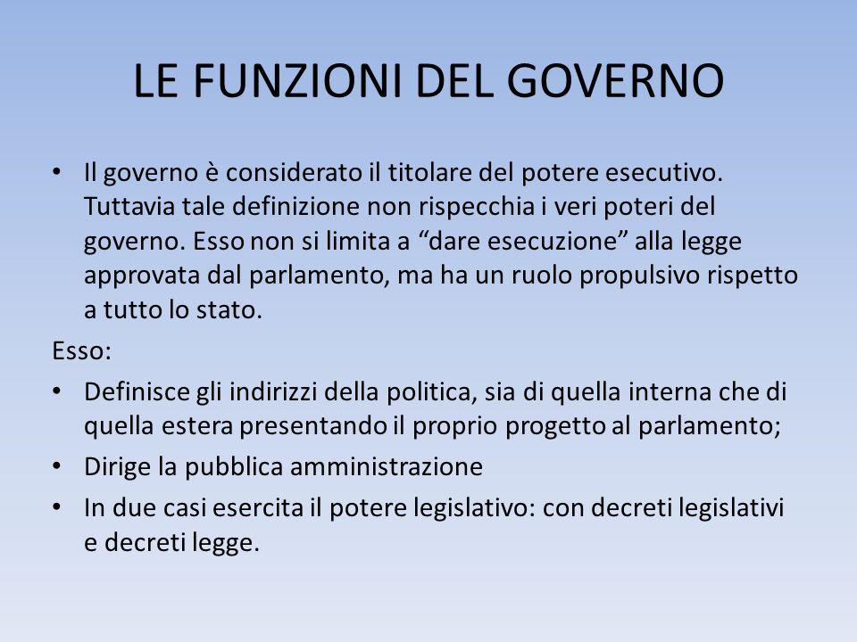 LE FUNZIONI DEL GOVERNO Il governo è considerato il titolare del potere esecutivo. Tuttavia tale definizione non rispecchia i veri poteri del governo.