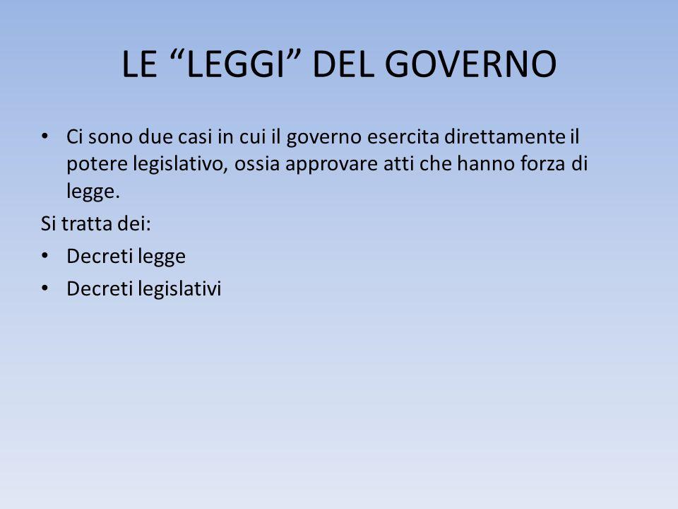 LE LEGGI DEL GOVERNO Ci sono due casi in cui il governo esercita direttamente il potere legislativo, ossia approvare atti che hanno forza di legge. Si