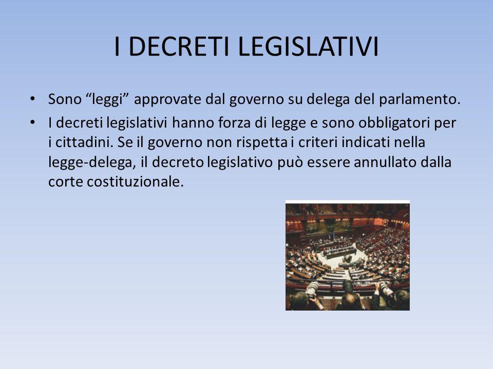 I DECRETI LEGISLATIVI Sono leggi approvate dal governo su delega del parlamento. I decreti legislativi hanno forza di legge e sono obbligatori per i c