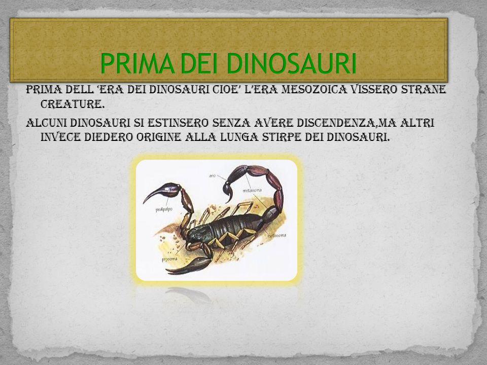 PRIMA DELL ERA DEI DINOSAURI CIOE LERA Mesozoica vissero strane creature. Alcuni dinosauri si estinsero senza avere discendenza,ma altri invece dieder