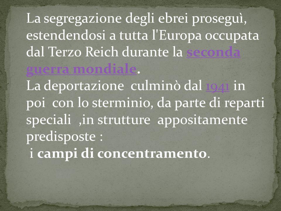 La segregazione degli ebrei proseguì, estendendosi a tutta l Europa occupata dal Terzo Reich durante la seconda guerra mondiale.seconda guerra mondiale La deportazione culminò dal 1941 in poi con lo sterminio, da parte di reparti speciali,in strutture appositamente predisposte :1941 i campi di concentramento.