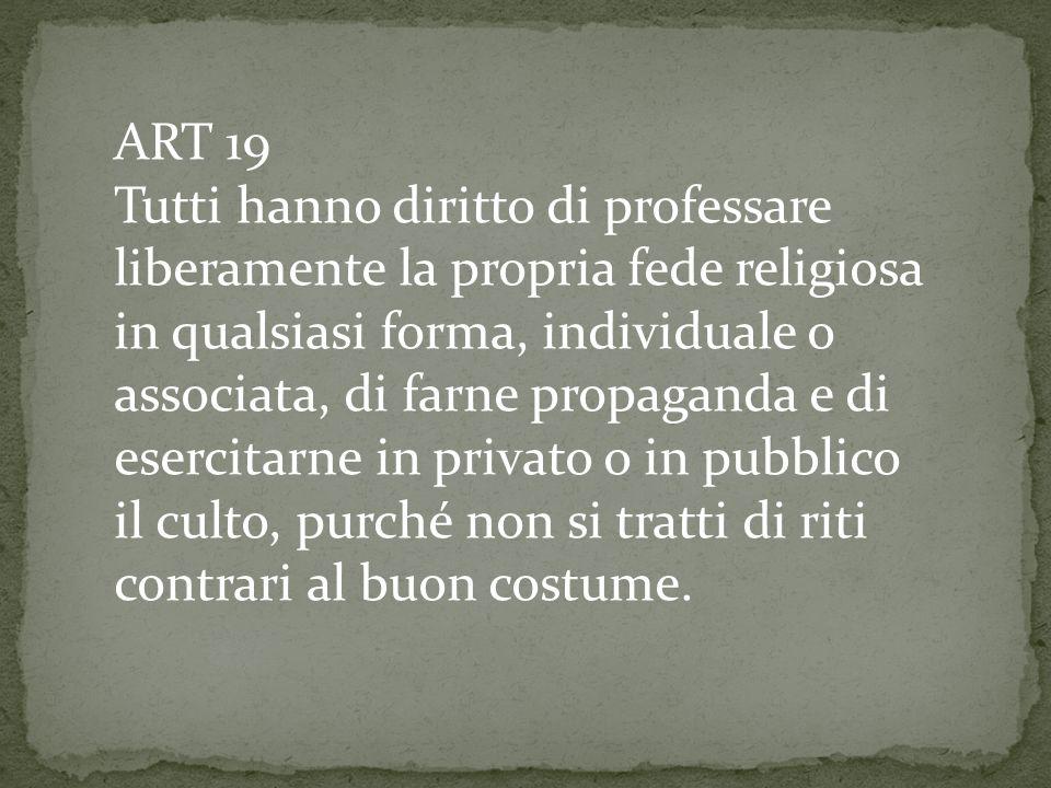 ART 19 Tutti hanno diritto di professare liberamente la propria fede religiosa in qualsiasi forma, individuale o associata, di farne propaganda e di esercitarne in privato o in pubblico il culto, purché non si tratti di riti contrari al buon costume.