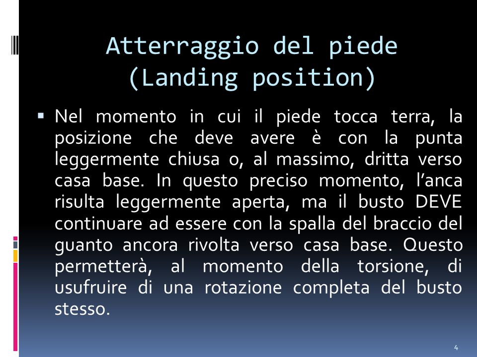 4 Atterraggio del piede (Landing position) Nel momento in cui il piede tocca terra, la posizione che deve avere è con la punta leggermente chiusa o, al massimo, dritta verso casa base.