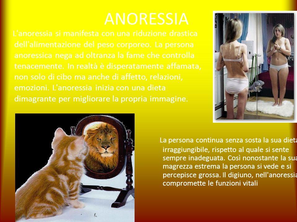 ANORESSIA L'anoressia si manifesta con una riduzione drastica dell'alimentazione del peso corporeo. La persona anoressica nega ad oltranza la fame che
