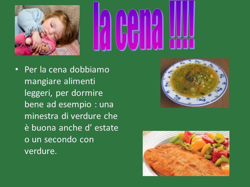 Per la cena dobbiamo mangiare alimenti leggeri, per dormire bene ad esempio : una minestra di verdure che è buona anche d estate o un secondo con verd