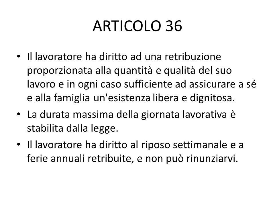 ARTICOLO 36 Il lavoratore ha diritto ad una retribuzione proporzionata alla quantità e qualità del suo lavoro e in ogni caso sufficiente ad assicurare