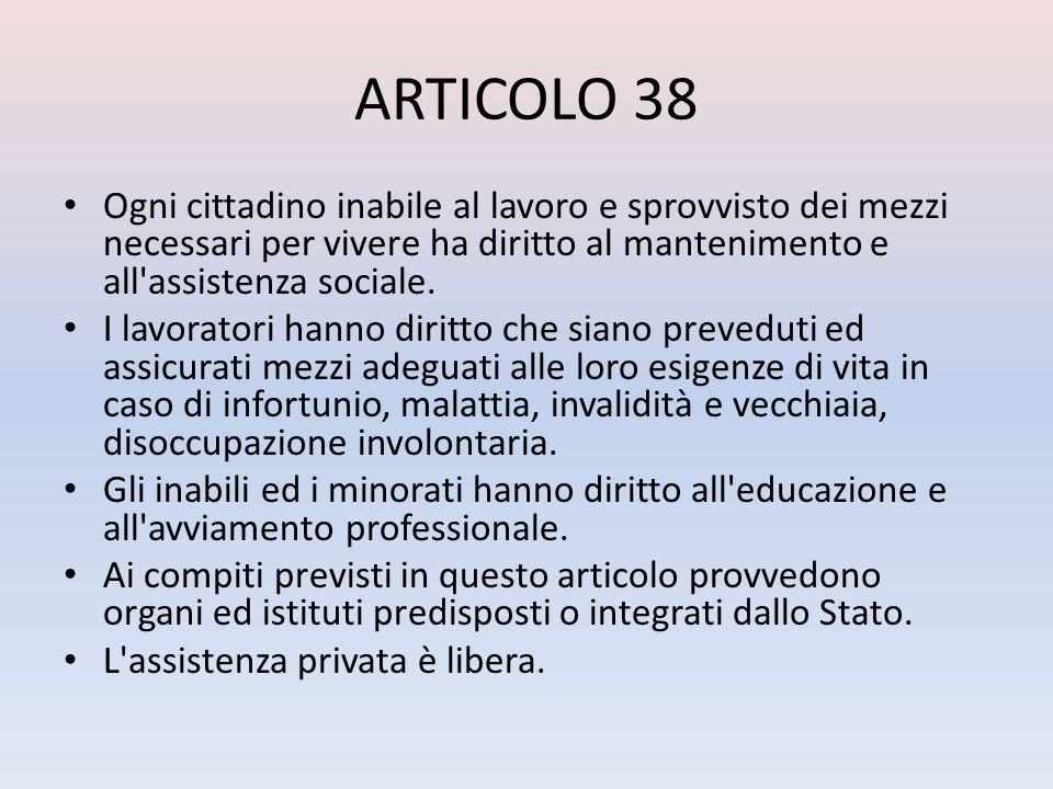 ARTICOLO 38 Ogni cittadino inabile al lavoro e sprovvisto dei mezzi necessari per vivere ha diritto al mantenimento e all'assistenza sociale. I lavora