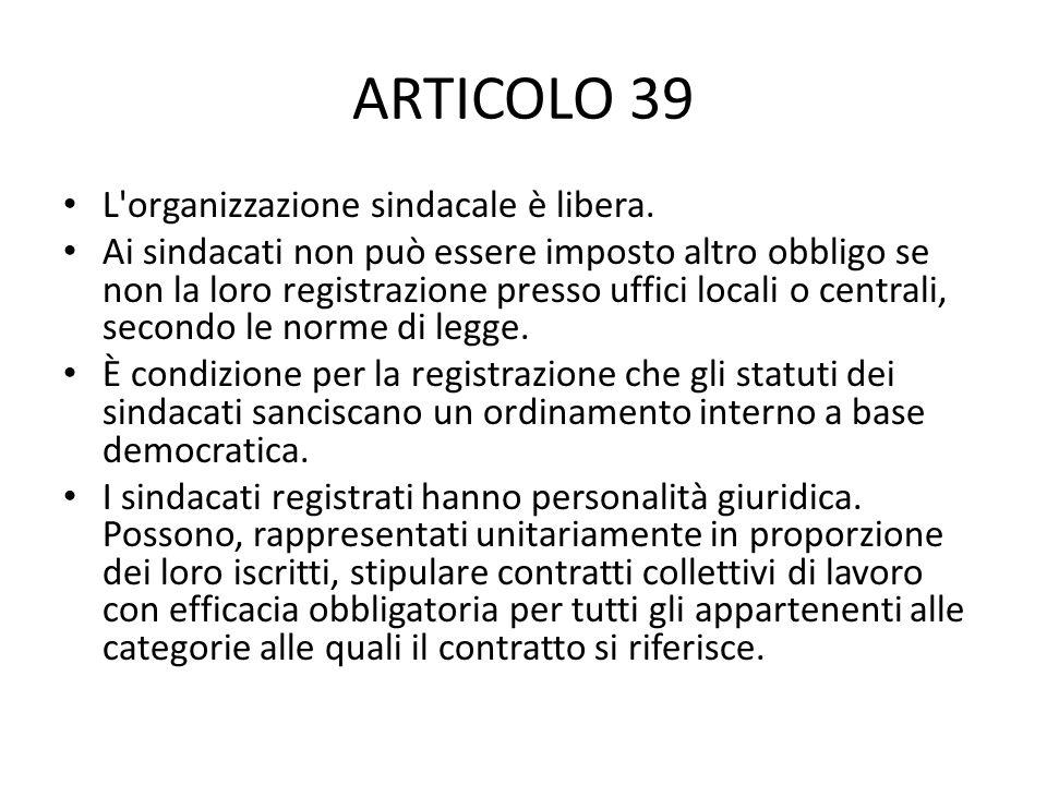 ARTICOLO 39 L'organizzazione sindacale è libera. Ai sindacati non può essere imposto altro obbligo se non la loro registrazione presso uffici locali o