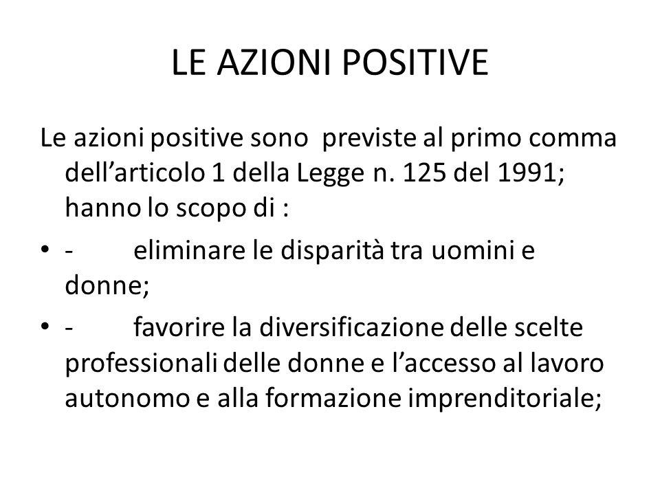 LE AZIONI POSITIVE Le azioni positive sono previste al primo comma dellarticolo 1 della Legge n. 125 del 1991; hanno lo scopo di : - eliminare le disp