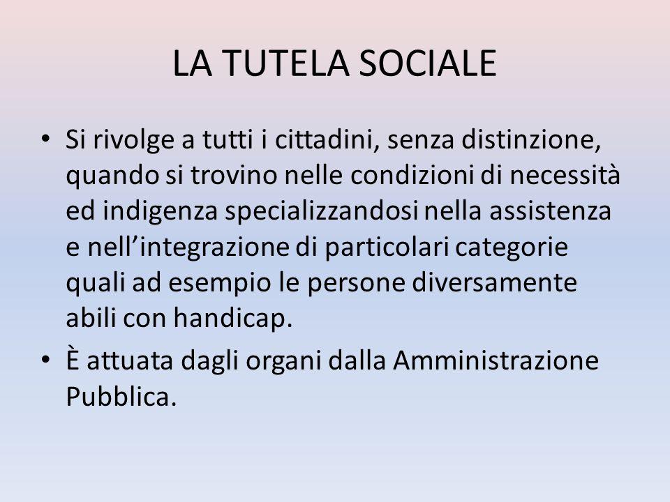 LA TUTELA SOCIALE Si rivolge a tutti i cittadini, senza distinzione, quando si trovino nelle condizioni di necessità ed indigenza specializzandosi nel