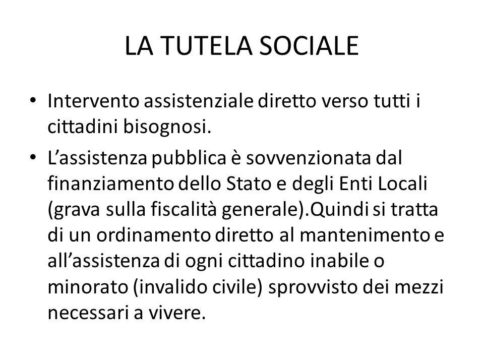 LA TUTELA SOCIALE Intervento assistenziale diretto verso tutti i cittadini bisognosi. Lassistenza pubblica è sovvenzionata dal finanziamento dello Sta