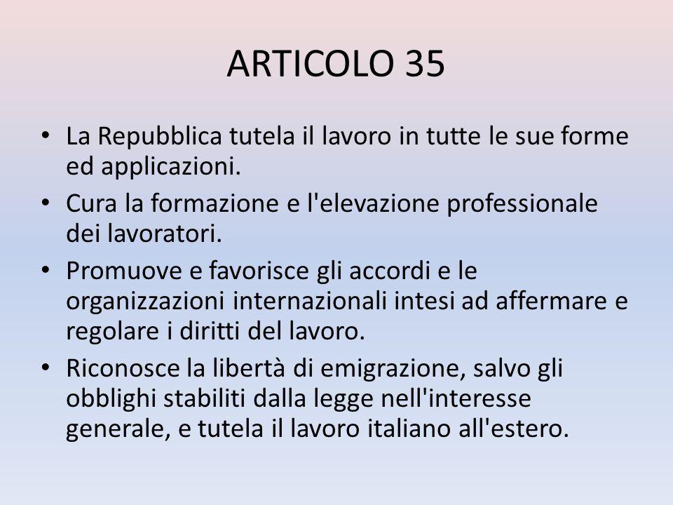 ARTICOLO 35 La Repubblica tutela il lavoro in tutte le sue forme ed applicazioni. Cura la formazione e l'elevazione professionale dei lavoratori. Prom