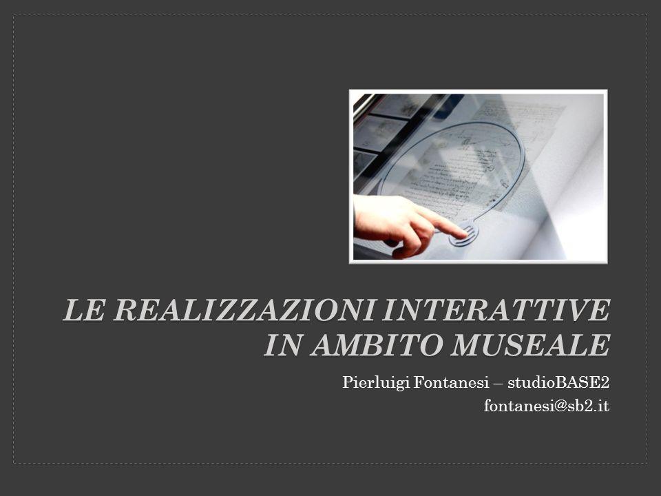 LE REALIZZAZIONI INTERATTIVE IN AMBITO MUSEALE Pierluigi Fontanesi – studioBASE2 fontanesi@sb2.it