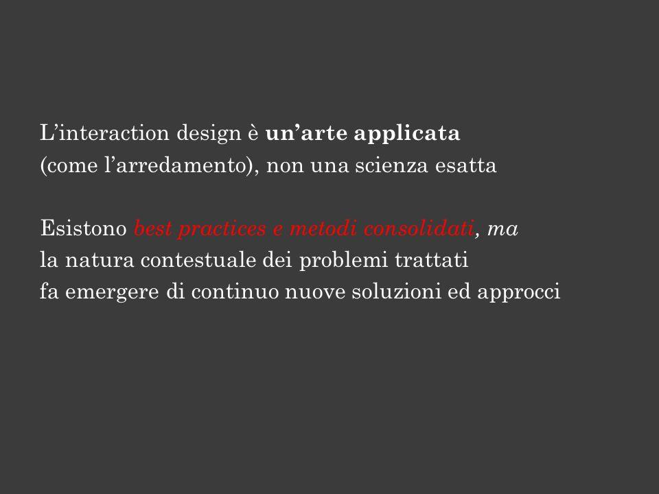 Linteraction design è unarte applicata (come larredamento), non una scienza esatta Esistono best practices e metodi consolidati, ma la natura contestuale dei problemi trattati fa emergere di continuo nuove soluzioni ed approcci